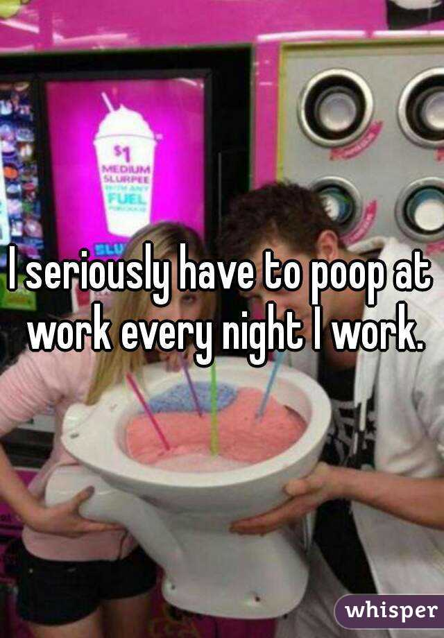 I seriously have to poop at work every night I work.