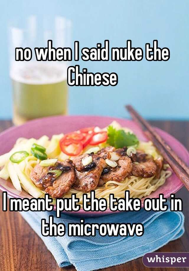 no when I said nuke the Chinese      I meant put the take out in the microwave