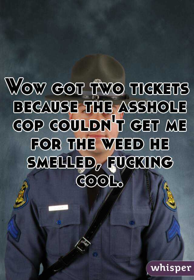 Wow got two tickets because the asshole cop couldn't get me for the weed he smelled, fucking cool.