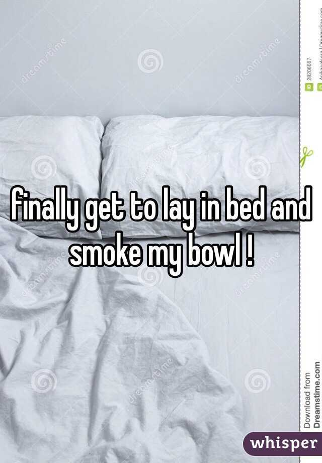 finally get to lay in bed and smoke my bowl !