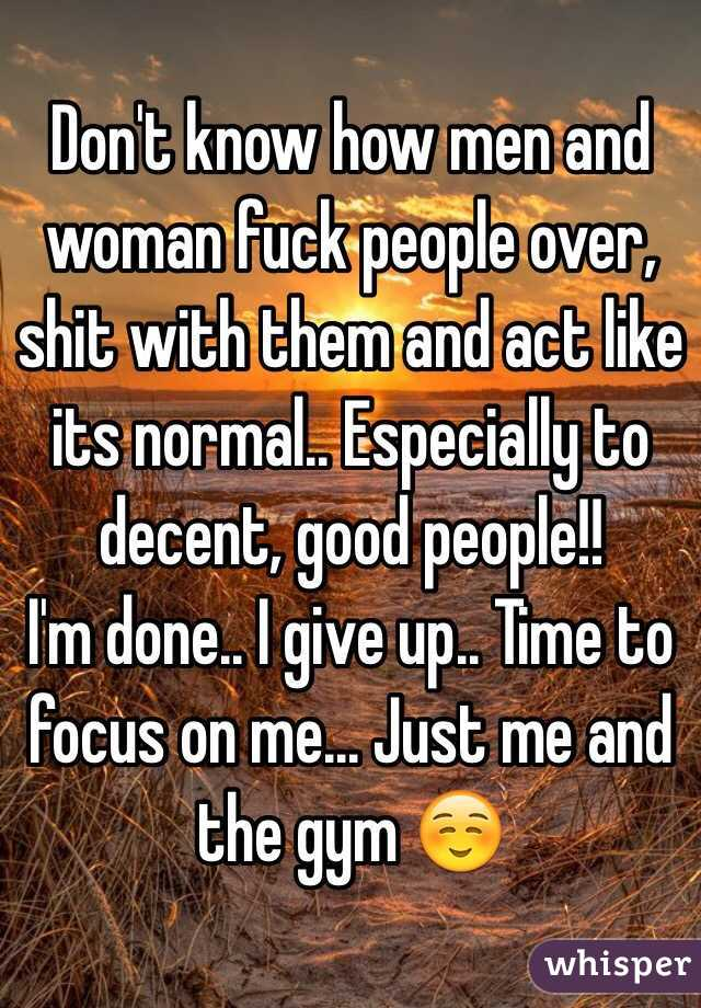 Don't know how men and woman fuck people over, shit with them and act like its normal.. Especially to decent, good people!! I'm done.. I give up.. Time to focus on me... Just me and the gym ☺️