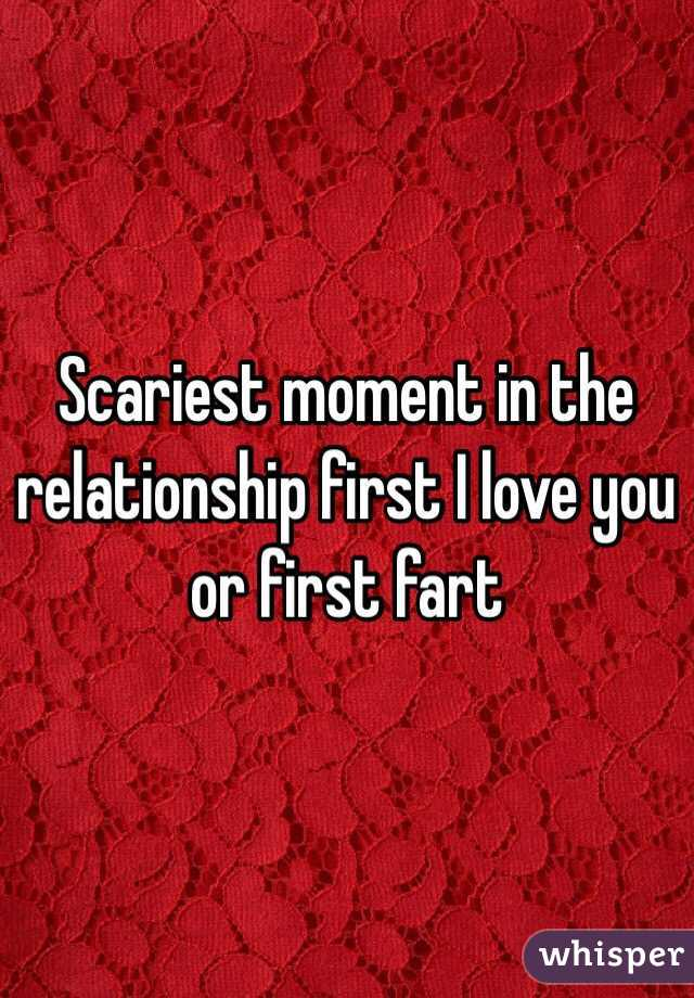 Scariest moment in the relationship first I love you  or first fart