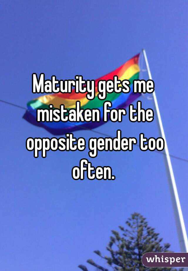 Maturity gets me mistaken for the opposite gender too often.