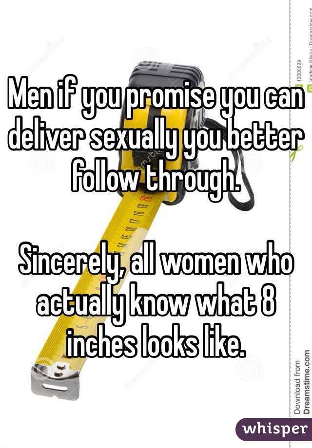 Men if you promise you can deliver sexually you better follow through.   Sincerely, all women who actually know what 8 inches looks like.