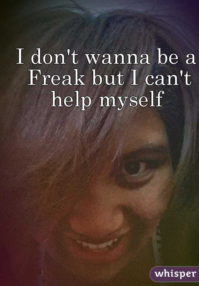 I don't wanna be a Freak but I can't help myself