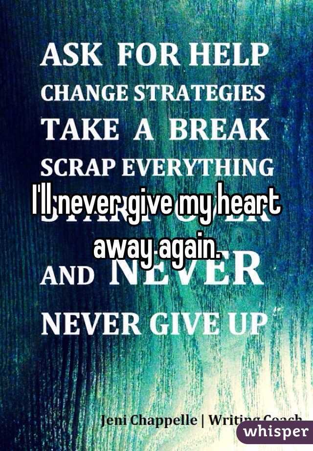 I'll never give my heart away again.