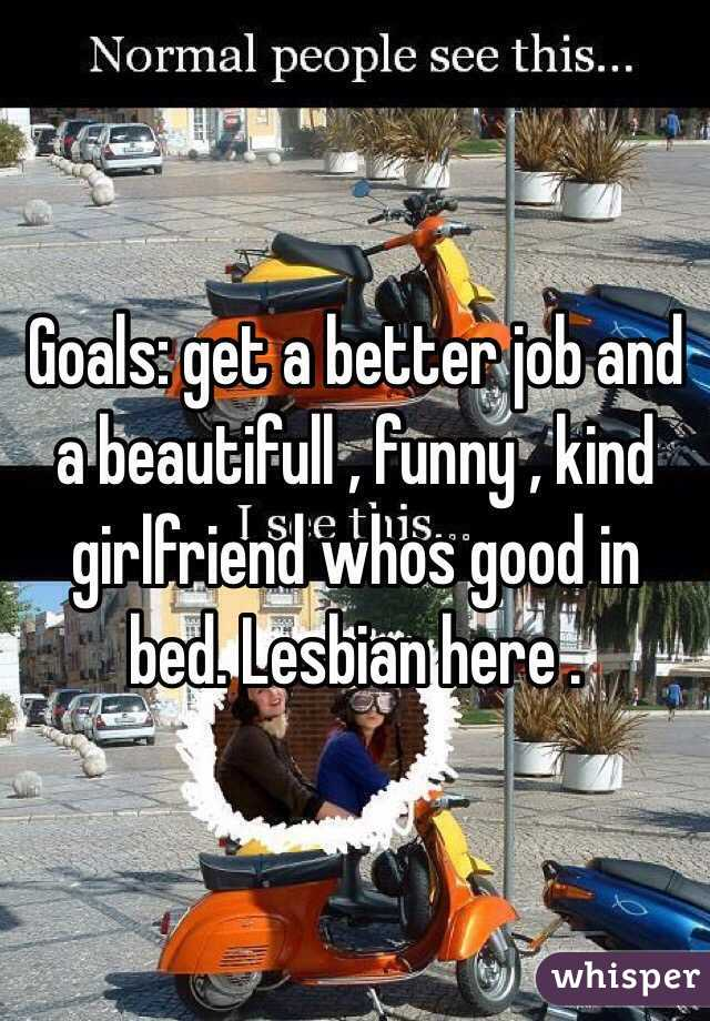 Goals: get a better job and a beautifull , funny , kind girlfriend whos good in bed. Lesbian here .