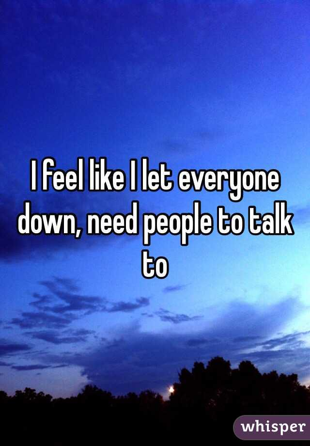I feel like I let everyone down, need people to talk to