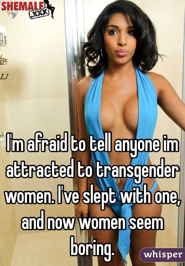I'm afraid to tell anyone im attracted to transgender women. I've slept with one, and now women seem boring.