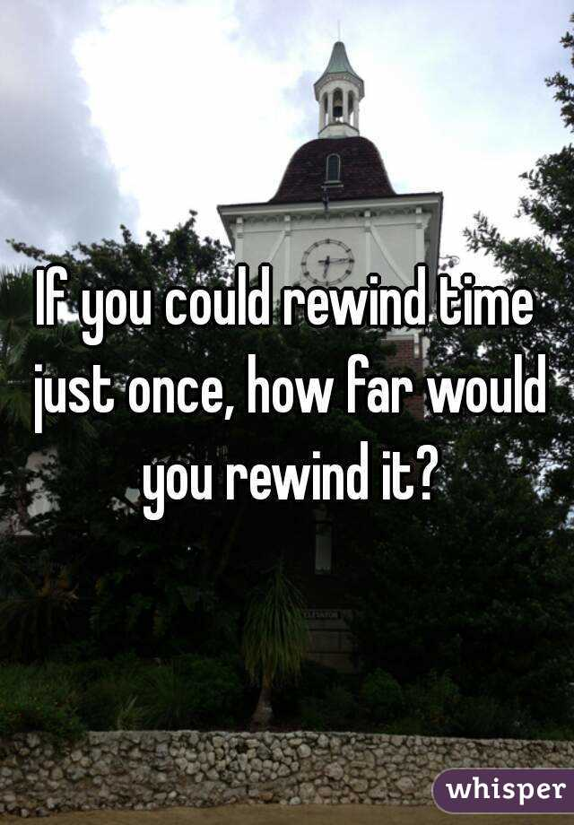 If you could rewind time just once, how far would you rewind it?