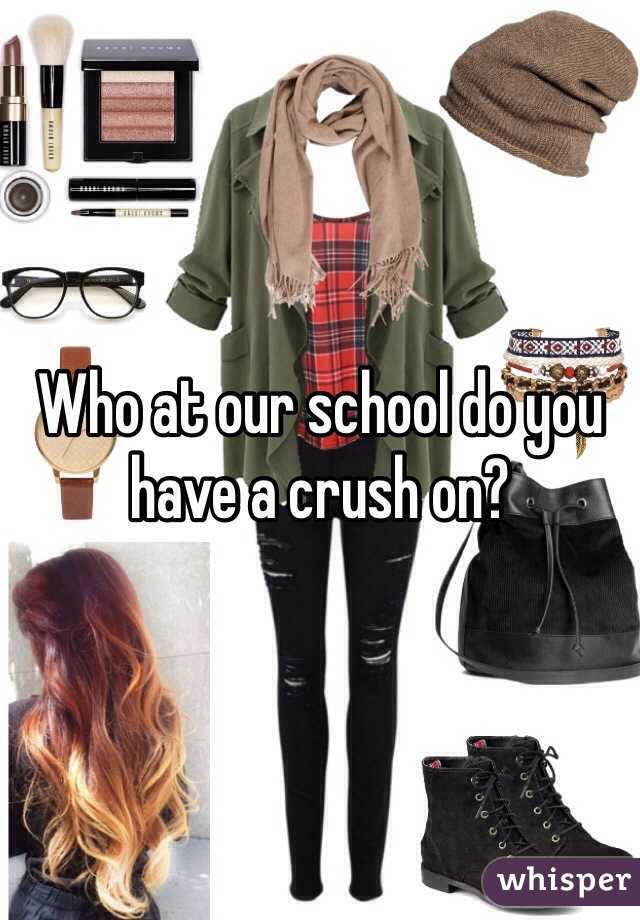 Who at our school do you have a crush on?