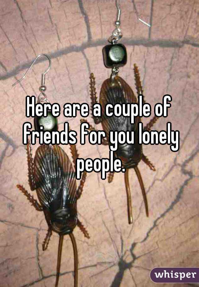 Here are a couple of friends for you lonely people.