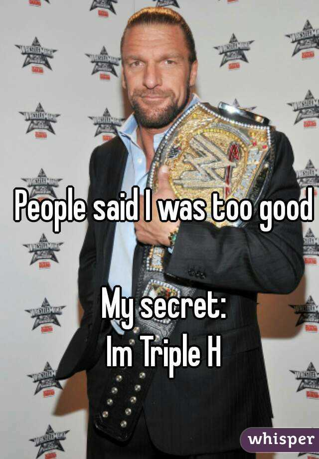 People said I was too good  My secret: Im Triple H
