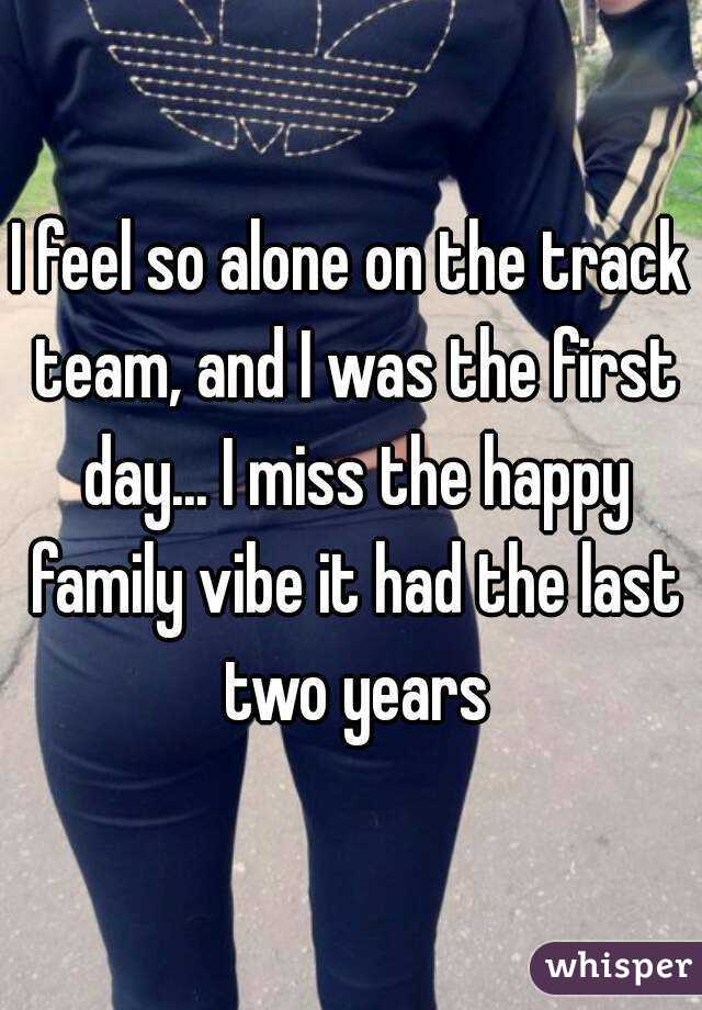 I feel so alone on the track team, and I was the first day... I miss the happy family vibe it had the last two years