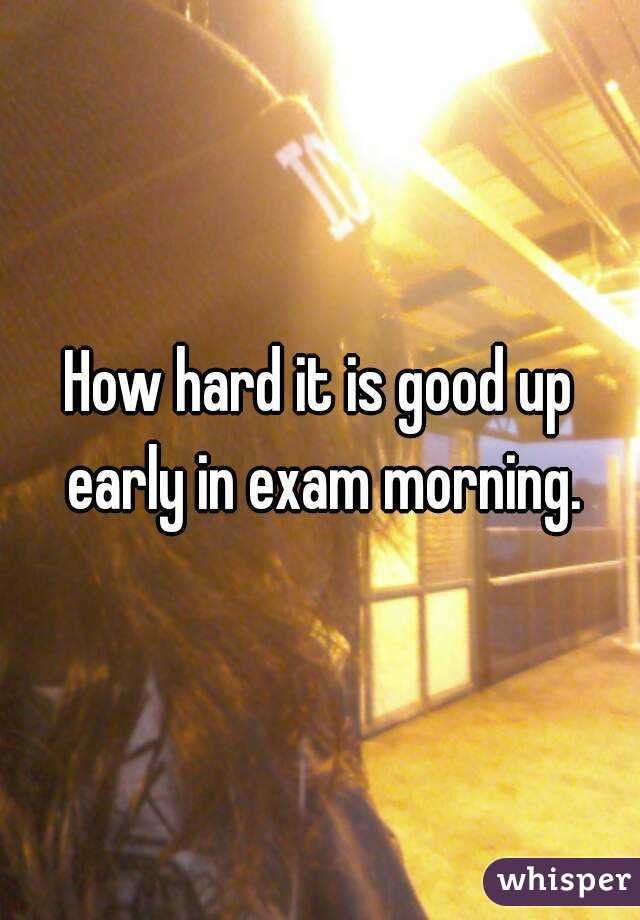 How hard it is good up early in exam morning.