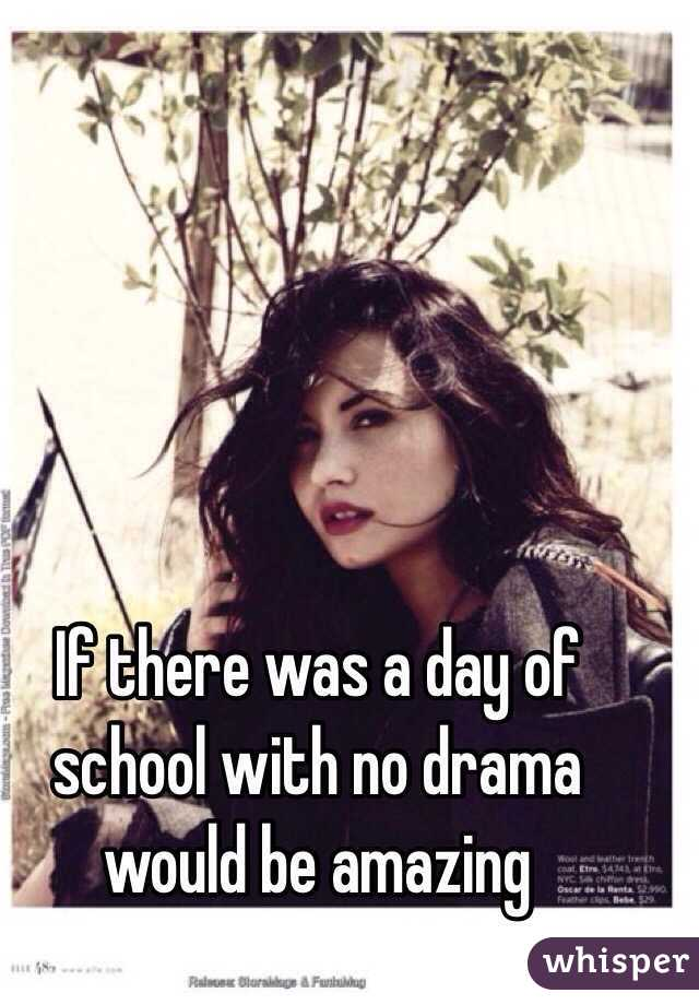 If there was a day of school with no drama would be amazing