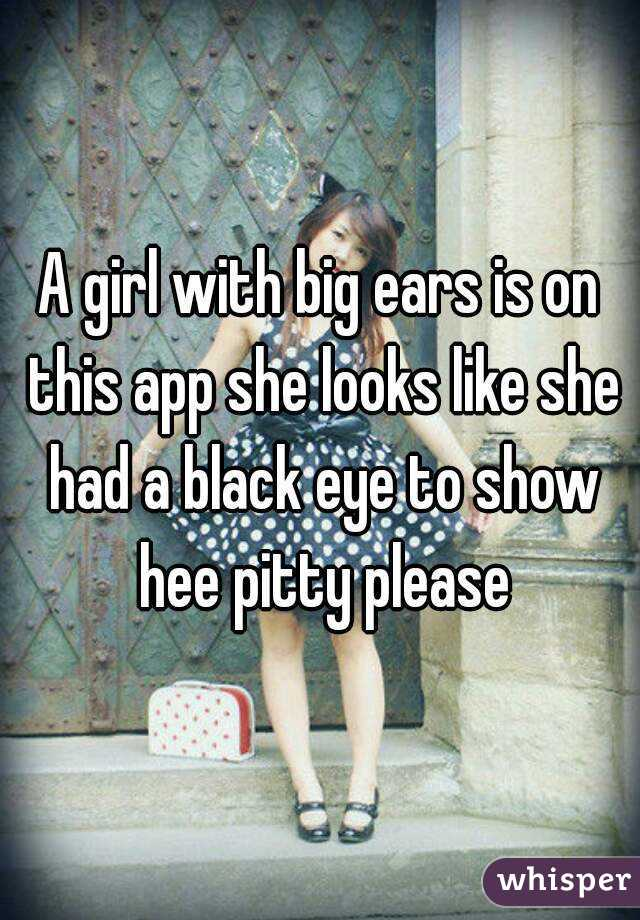 A girl with big ears is on this app she looks like she had a black eye to show hee pitty please
