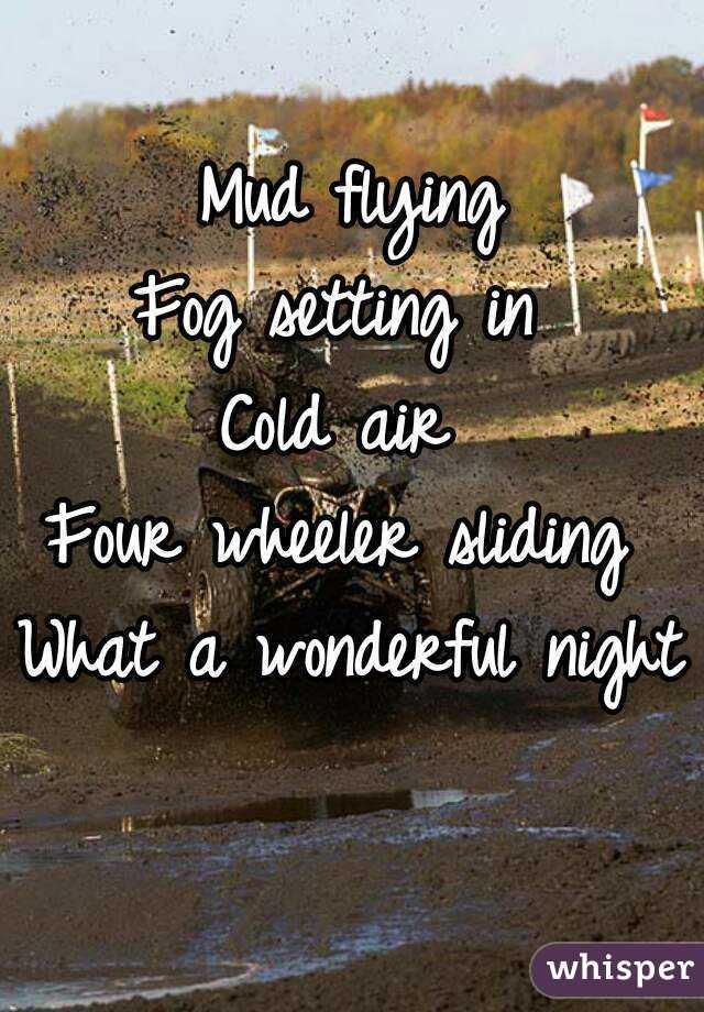 Mud flying Fog setting in  Cold air  Four wheeler sliding  What a wonderful night