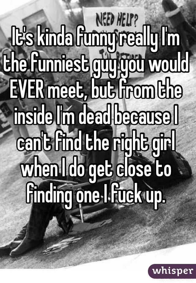 It's kinda funny really I'm the funniest guy you would EVER meet, but from the inside I'm dead because I can't find the right girl when I do get close to finding one I fuck up.