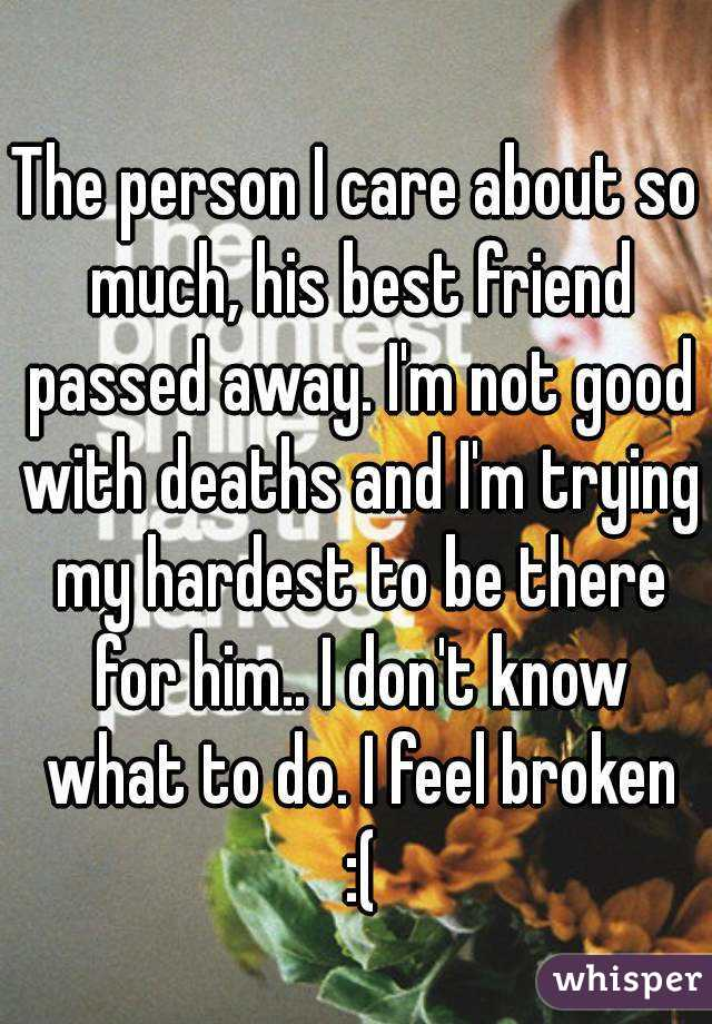 The person I care about so much, his best friend passed away. I'm not good with deaths and I'm trying my hardest to be there for him.. I don't know what to do. I feel broken :(