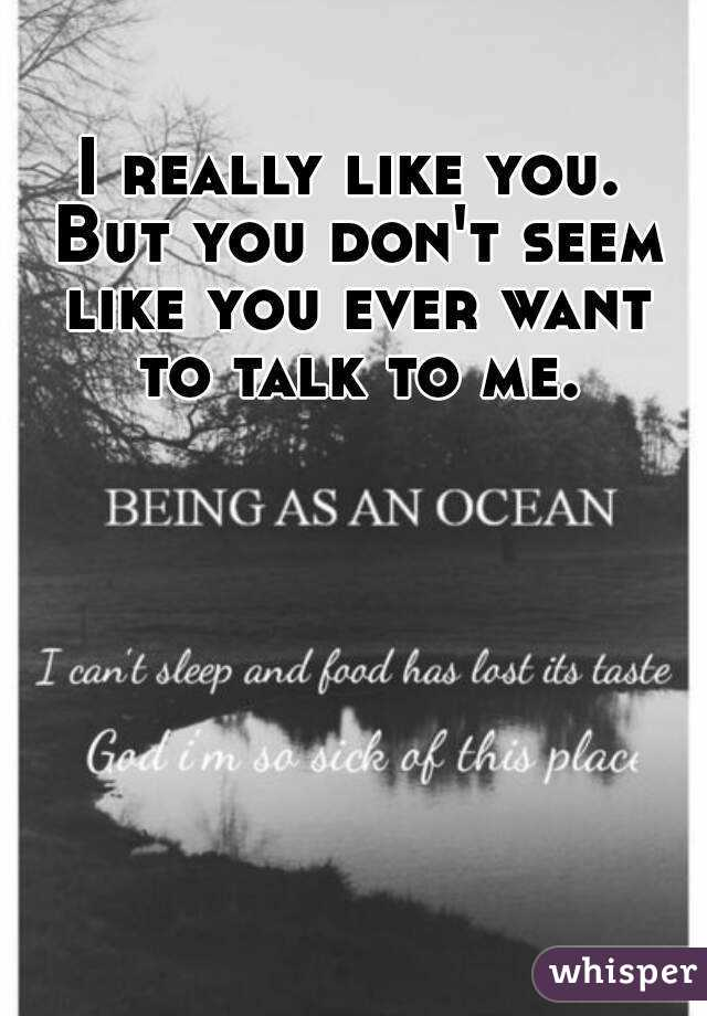 I really like you. But you don't seem like you ever want to talk to me.