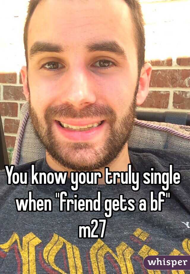"You know your truly single when ""friend gets a bf"" m27"