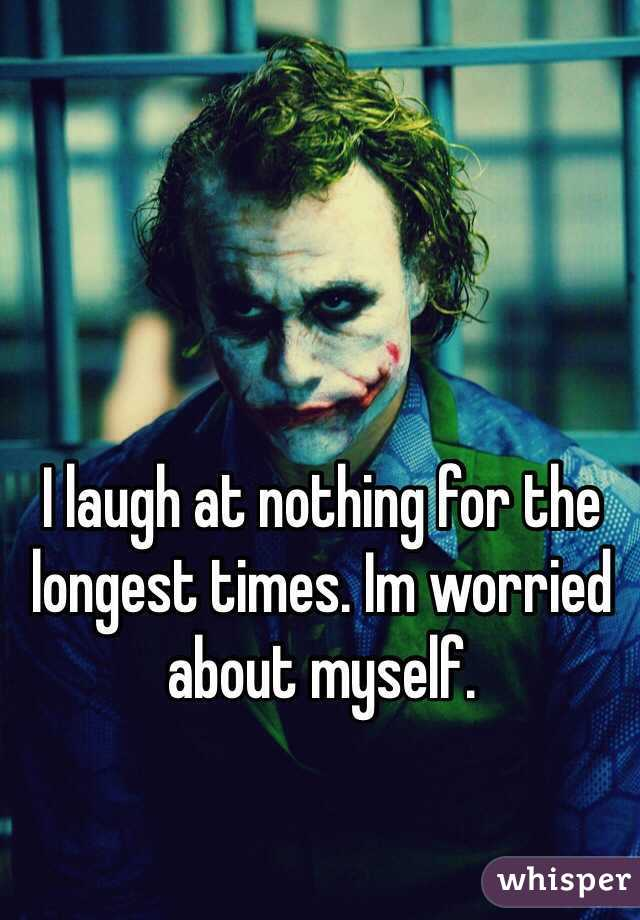I laugh at nothing for the longest times. Im worried about myself.