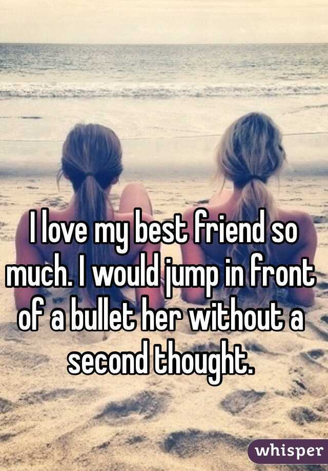 I love my best friend so much. I would jump in front of a bullet her without a second thought.