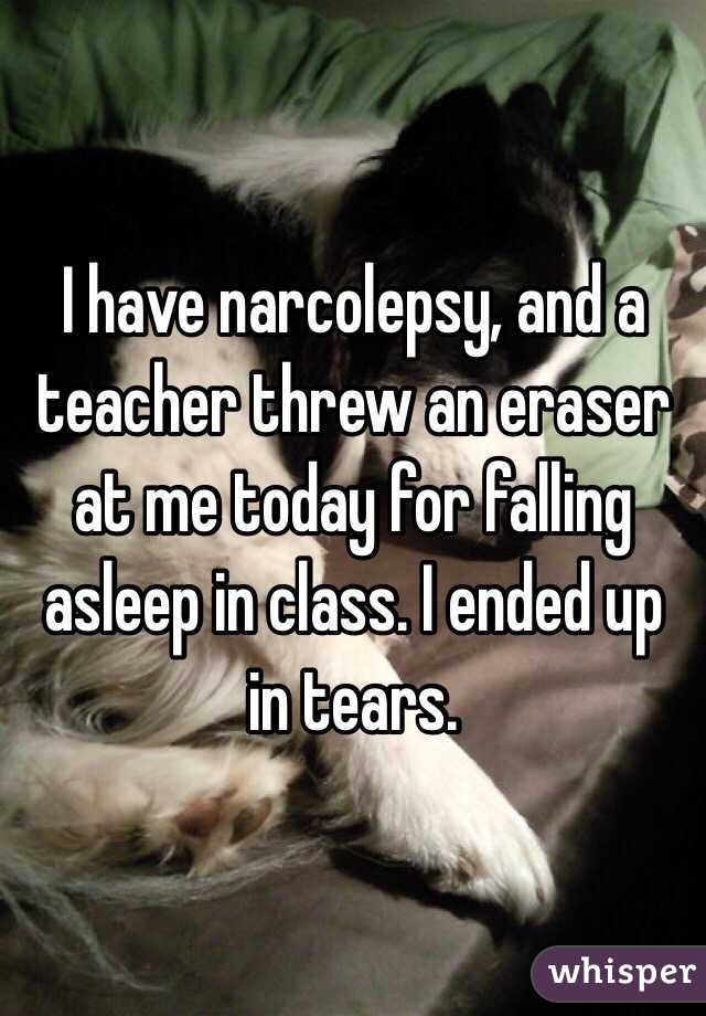 I have narcolepsy, and a teacher threw an eraser at me today for falling asleep in class. I ended up in tears.