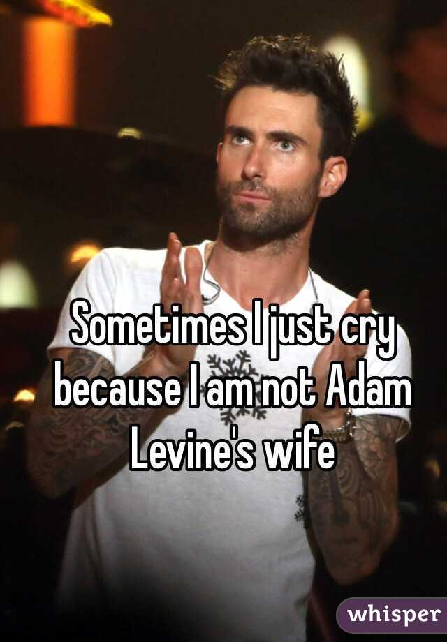 Sometimes I just cry because I am not Adam Levine's wife