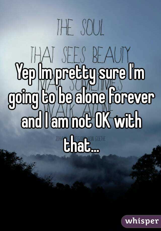Yep Im pretty sure I'm going to be alone forever and I am not OK with that...