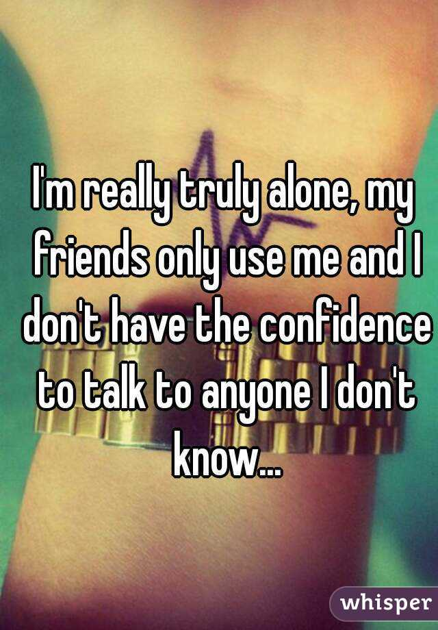 I'm really truly alone, my friends only use me and I don't have the confidence to talk to anyone I don't know...