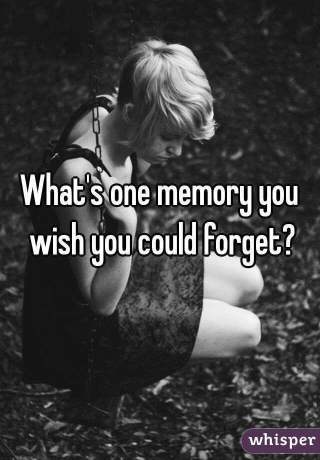 What's one memory you wish you could forget?