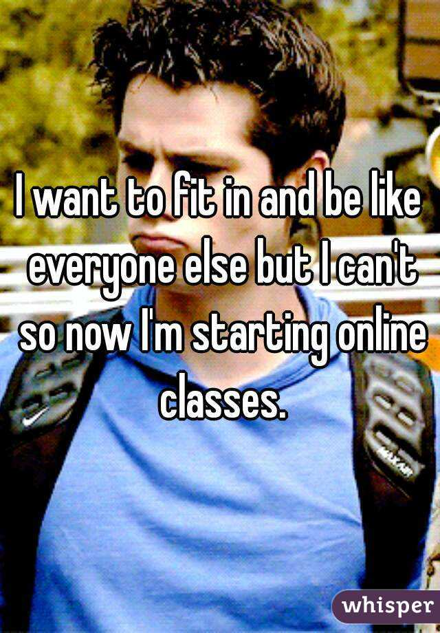 I want to fit in and be like everyone else but I can't so now I'm starting online classes.