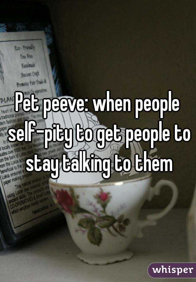 Pet peeve: when people self-pity to get people to stay talking to them