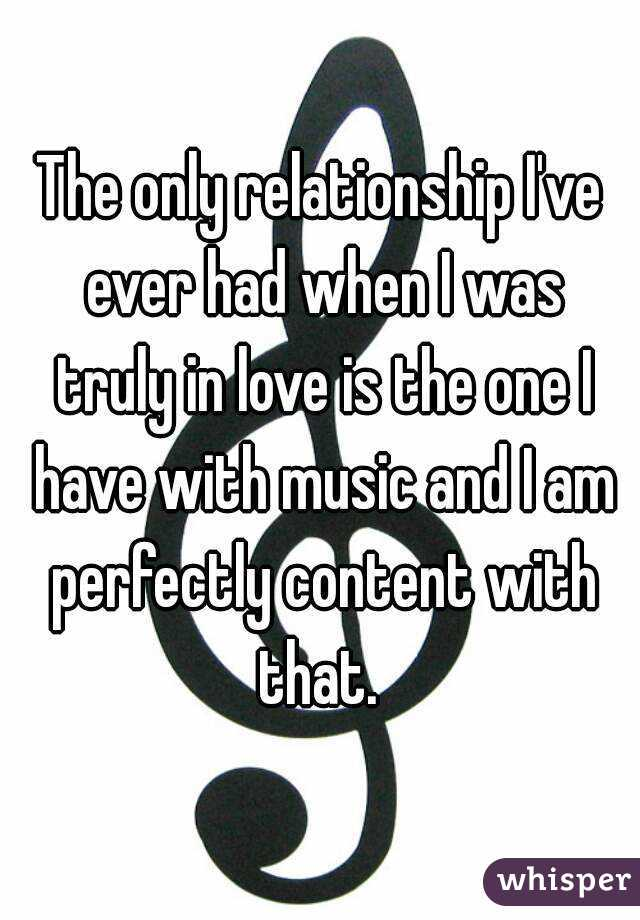 The only relationship I've ever had when I was truly in love is the one I have with music and I am perfectly content with that.