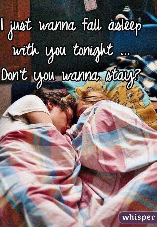 I just wanna fall asleep with you tonight ... Don't you wanna stay?
