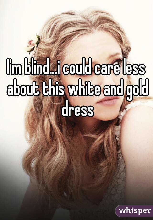 I'm blind...i could care less about this white and gold dress