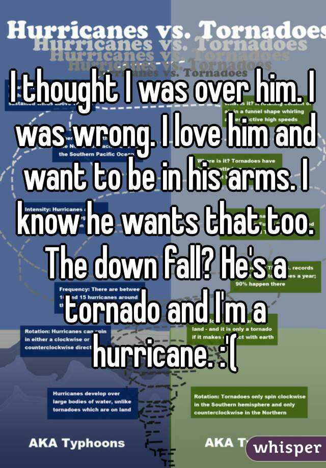 I thought I was over him. I was wrong. I love him and want to be in his arms. I know he wants that too. The down fall? He's a tornado and I'm a hurricane. :'(