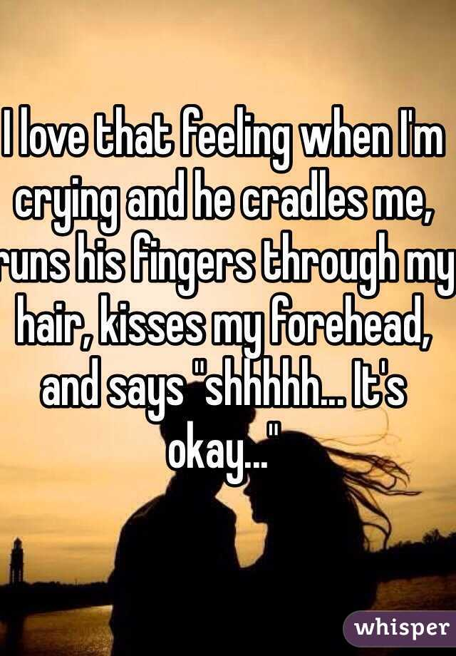"I love that feeling when I'm crying and he cradles me, runs his fingers through my hair, kisses my forehead, and says ""shhhhh... It's okay..."""