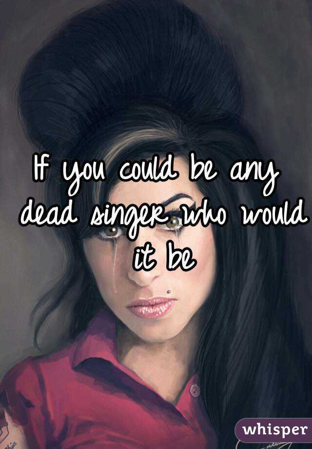 If you could be any dead singer who would it be