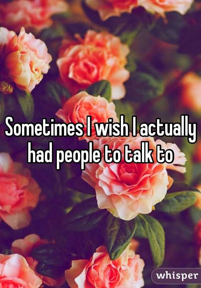 Sometimes I wish I actually had people to talk to