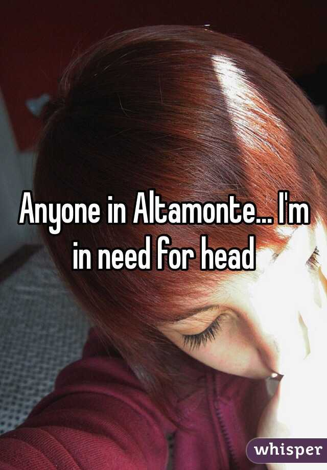 Anyone in Altamonte... I'm in need for head