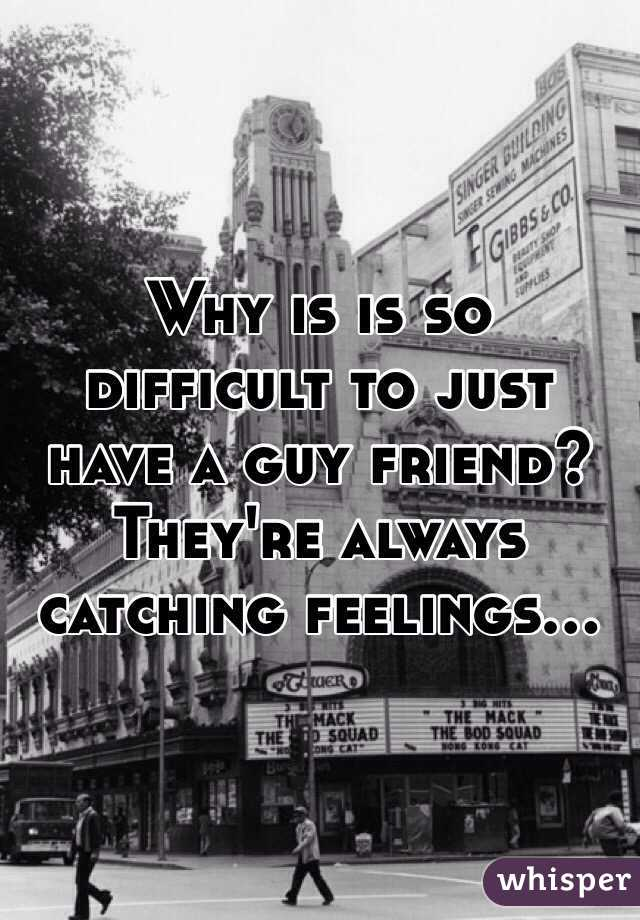 Why is is so difficult to just have a guy friend? They're always catching feelings...