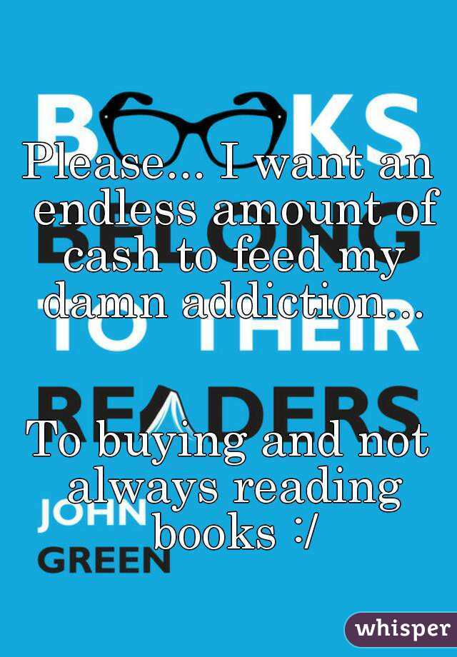 Please... I want an endless amount of cash to feed my damn addiction...   To buying and not always reading books :/