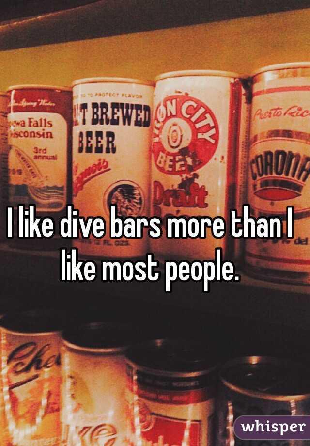 I like dive bars more than I like most people.