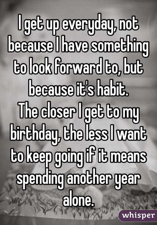 I get up everyday, not because I have something to look forward to, but because it's habit. The closer I get to my birthday, the less I want to keep going if it means spending another year alone.