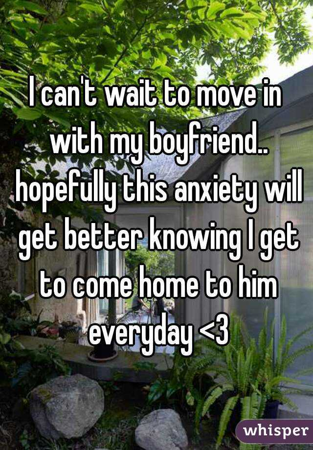 I can't wait to move in with my boyfriend.. hopefully this anxiety will get better knowing I get to come home to him everyday <3