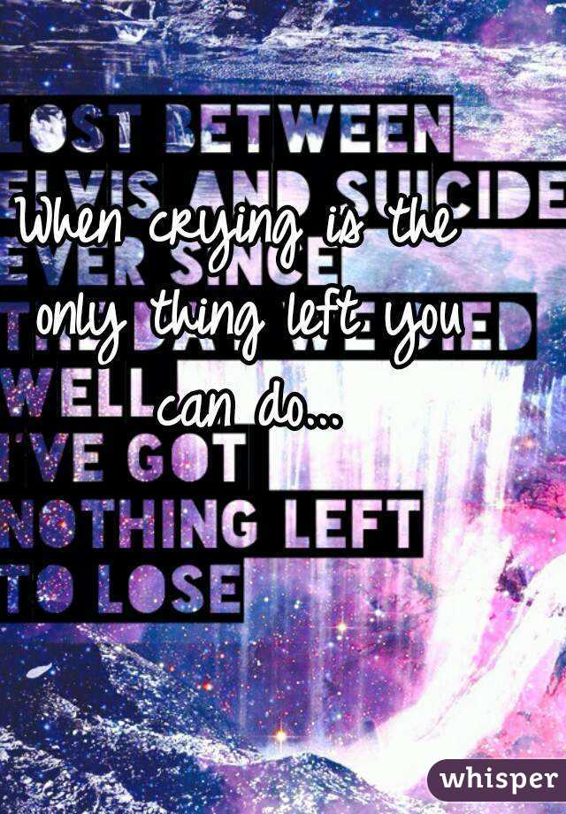 When crying is the only thing left you can do...