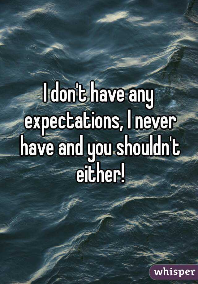 I don't have any expectations, I never have and you shouldn't either!
